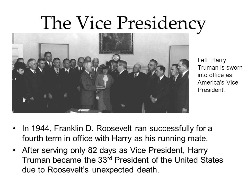 The Vice Presidency In 1944, Franklin D. Roosevelt ran successfully for a fourth term in office with Harry as his running mate. After serving only 82