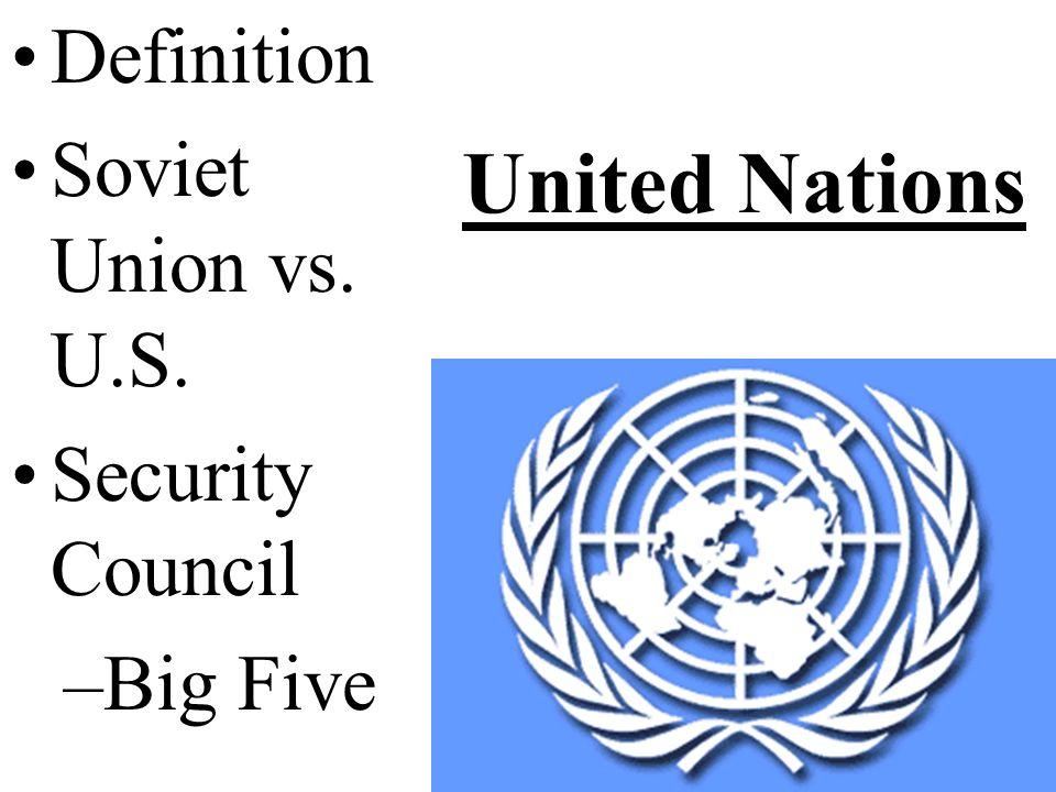 United Nations Definition Soviet Union vs. U.S. Security Council –Big Five
