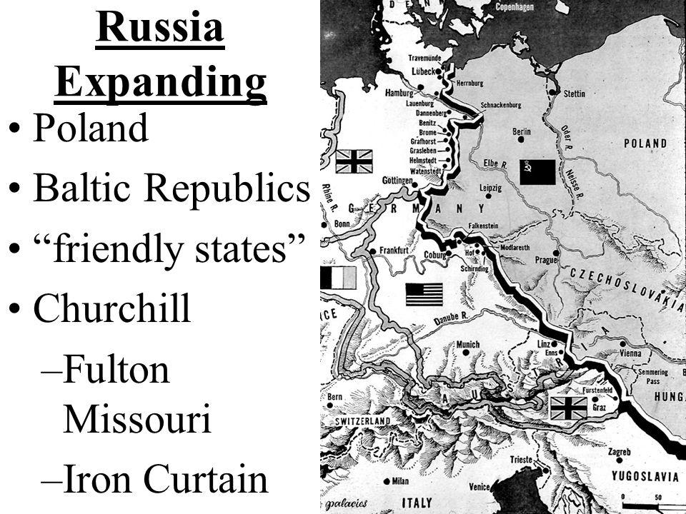 Russia Expanding Poland Baltic Republics friendly states Churchill –Fulton Missouri –Iron Curtain