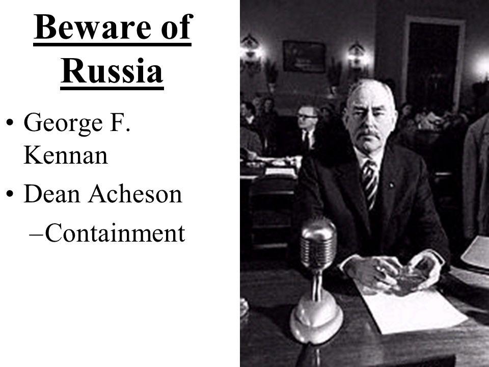 Beware of Russia George F. Kennan Dean Acheson –Containment