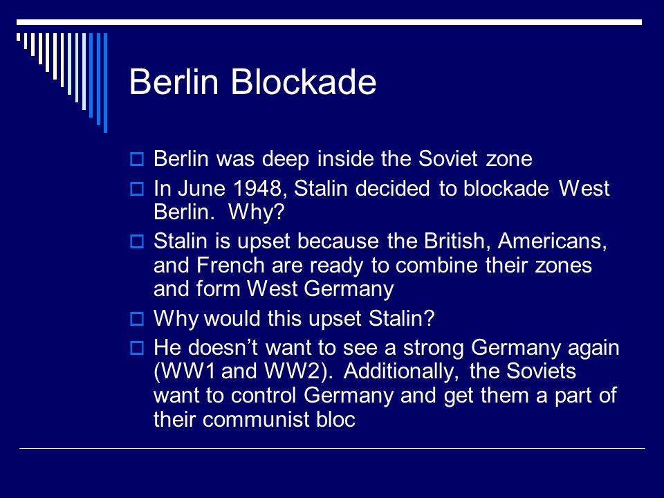 Berlin Blockade Berlin was deep inside the Soviet zone In June 1948, Stalin decided to blockade West Berlin. Why? Stalin is upset because the British,
