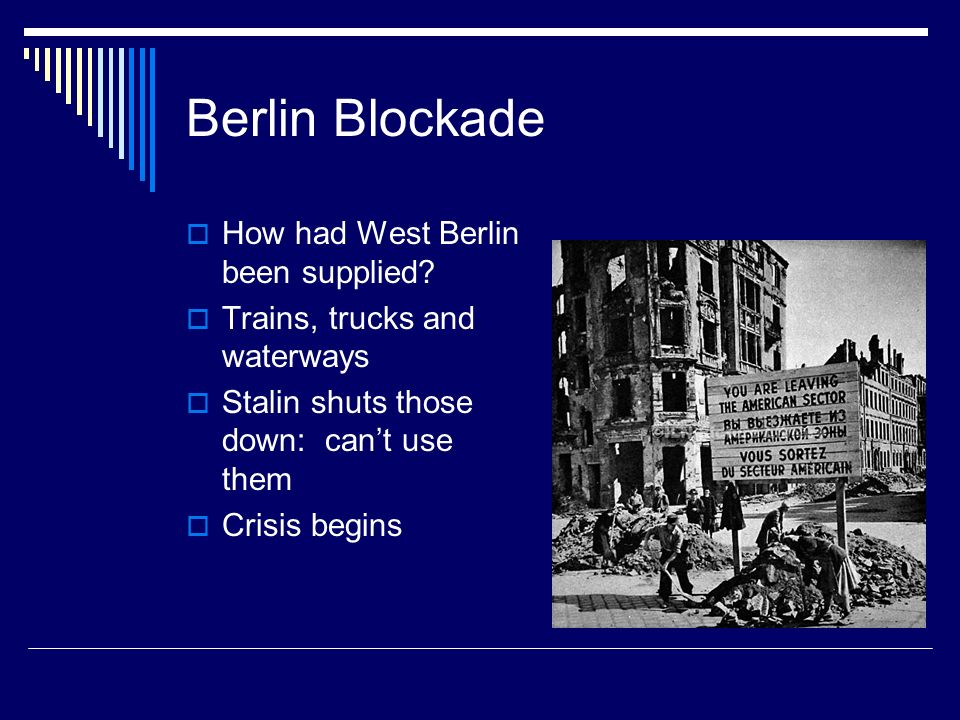 Berlin Blockade How had West Berlin been supplied? Trains, trucks and waterways Stalin shuts those down: cant use them Crisis begins