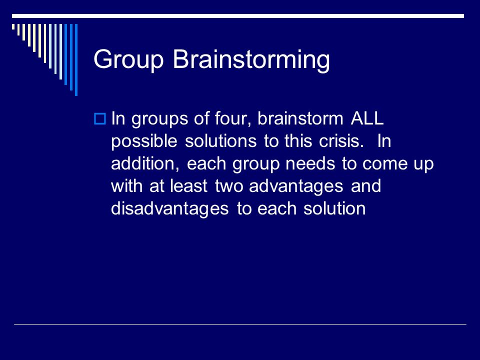 Group Brainstorming In groups of four, brainstorm ALL possible solutions to this crisis. In addition, each group needs to come up with at least two ad