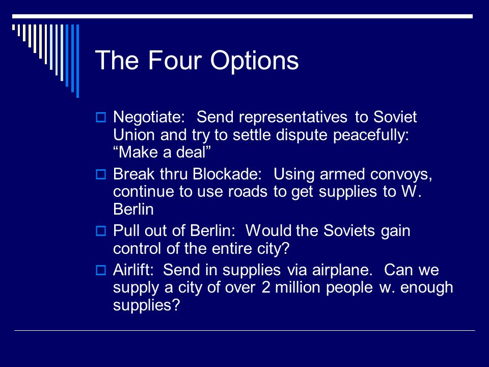 The Four Options Negotiate: Send representatives to Soviet Union and try to settle dispute peacefully: Make a deal Break thru Blockade: Using armed convoys, continue to use roads to get supplies to W.