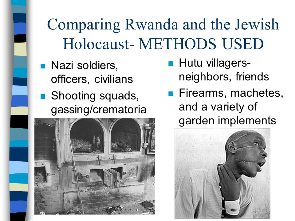 Comparing Rwanda and the Jewish Holocaust- METHODS USED n Nazi soldiers, officers, civilians n Shooting squads, gassing/crematoria n Hutu villagers- n