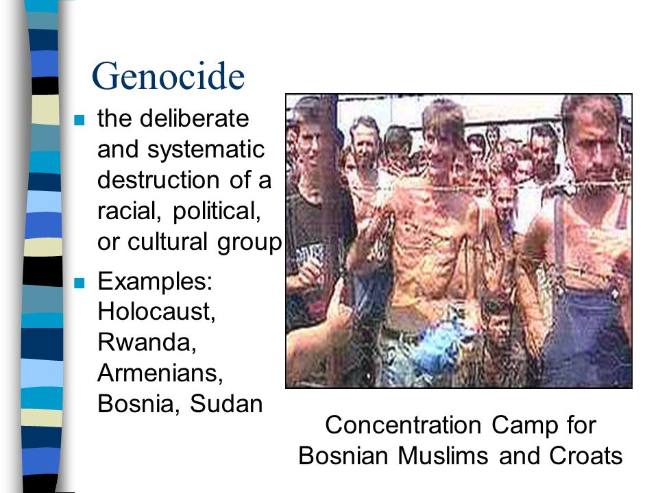Genocide n the deliberate and systematic destruction of a racial, political, or cultural group n Examples: Holocaust, Rwanda, Armenians, Bosnia, Sudan