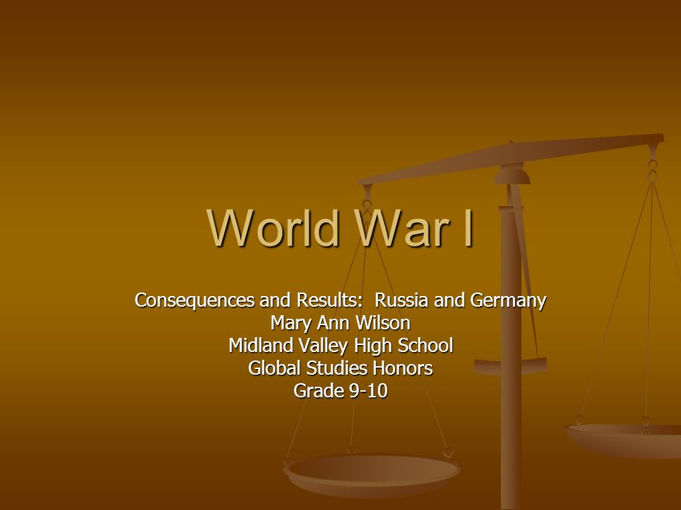 World War I Consequences and Results: Russia and Germany Mary Ann Wilson Midland Valley High School Global Studies Honors Grade 9-10