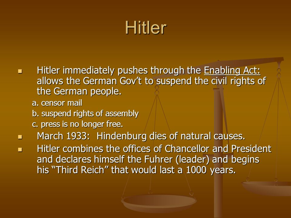 Hitler Hitler immediately pushes through the Enabling Act: allows the German Govt to suspend the civil rights of the German people. Hitler immediately