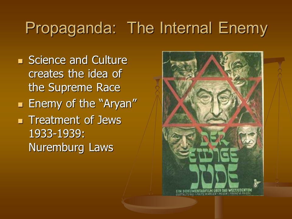 Propaganda: The Internal Enemy Science and Culture creates the idea of the Supreme Race Science and Culture creates the idea of the Supreme Race Enemy