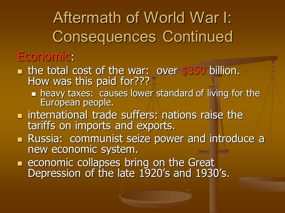 Aftermath of World War I: Consequences Continued Economic : the total cost of the war: over $350 billion. How was this paid for??? the total cost of t