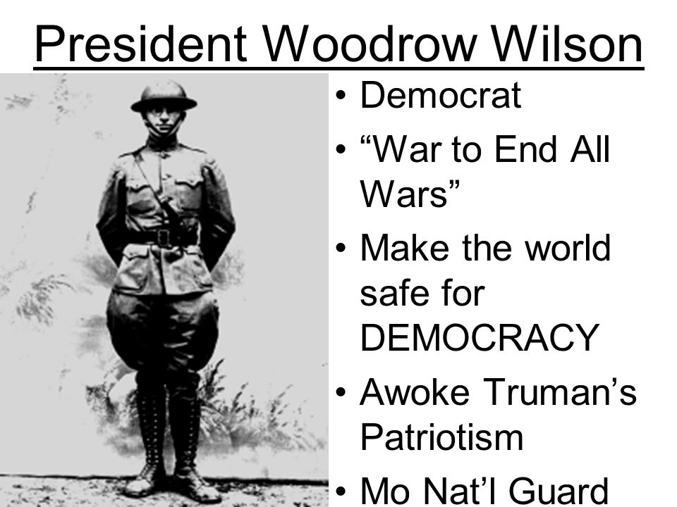 President Woodrow Wilson Democrat War to End All Wars Make the world safe for DEMOCRACY Awoke Trumans Patriotism Mo Natl Guard