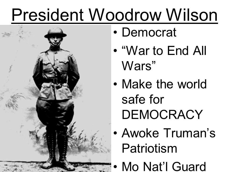 President Woodrow Wilson Democrat War to End All Wars Make the world safe for DEMOCRACY Awoke Trumans Patriotism Mo Natl Guard