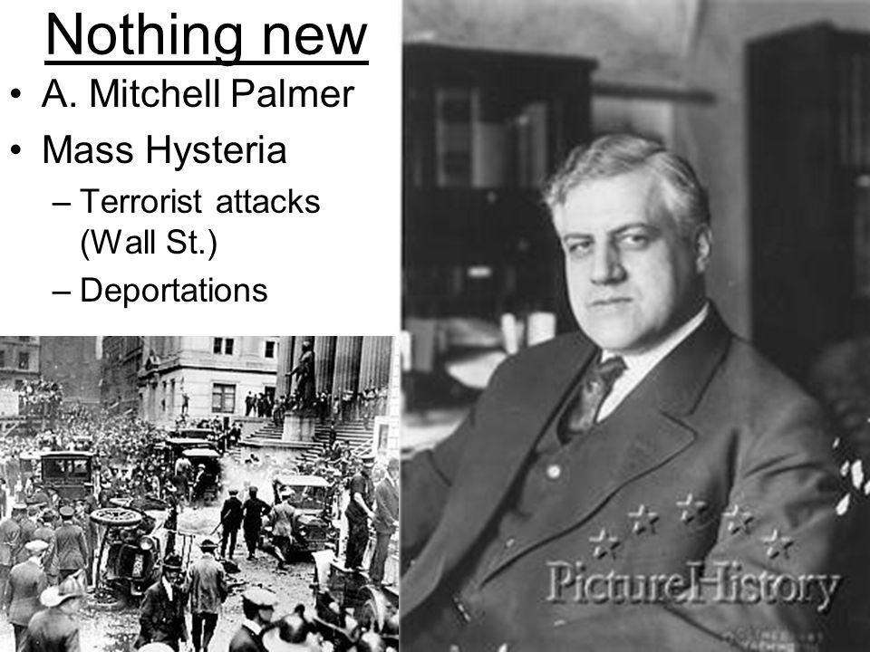 Nothing new A. Mitchell Palmer Mass Hysteria –Terrorist attacks (Wall St.) –Deportations