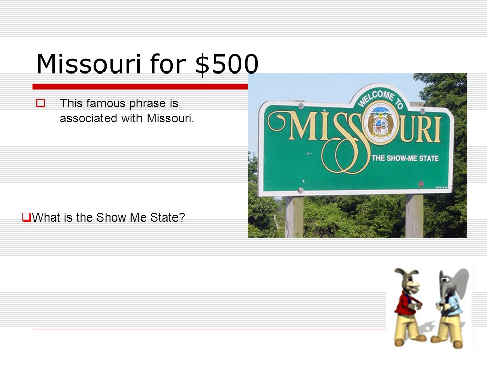 Missouri for $500 This famous phrase is associated with Missouri. What is the Show Me State