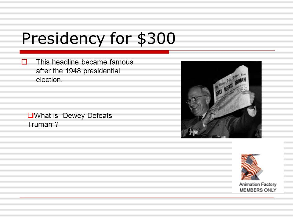 Presidency for $300 This headline became famous after the 1948 presidential election.