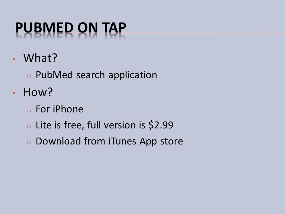 What? o PubMed search application How? o For iPhone o Lite is free, full version is $2.99 o Download from iTunes App store