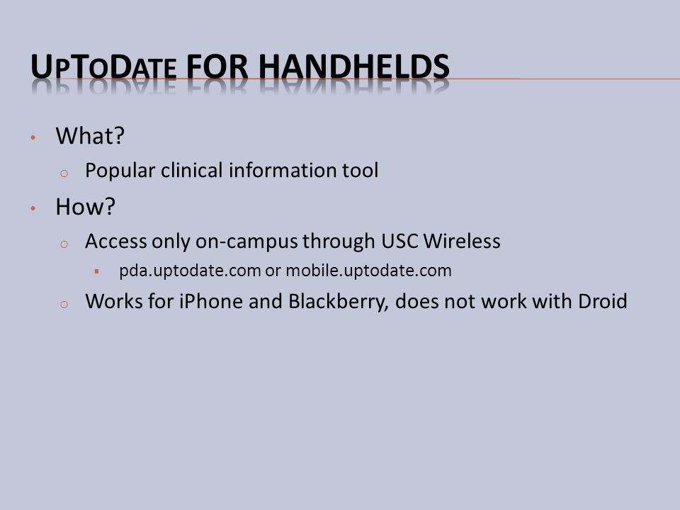 What? o Popular clinical information tool How? o Access only on-campus through USC Wireless pda.uptodate.com or mobile.uptodate.com o Works for iPhone