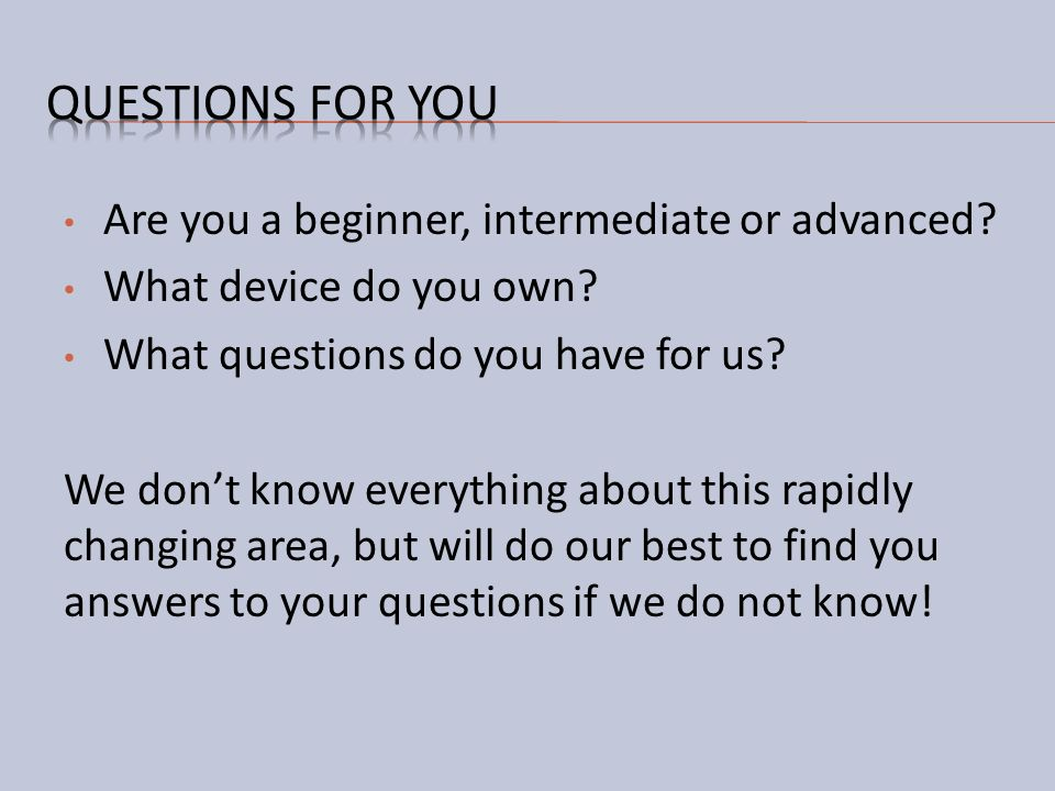 Are you a beginner, intermediate or advanced? What device do you own? What questions do you have for us? We dont know everything about this rapidly ch