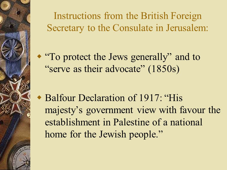 Instructions from the British Foreign Secretary to the Consulate in Jerusalem: To protect the Jews generally and to serve as their advocate (1850s) Balfour Declaration of 1917: His majestys government view with favour the establishment in Palestine of a national home for the Jewish people.