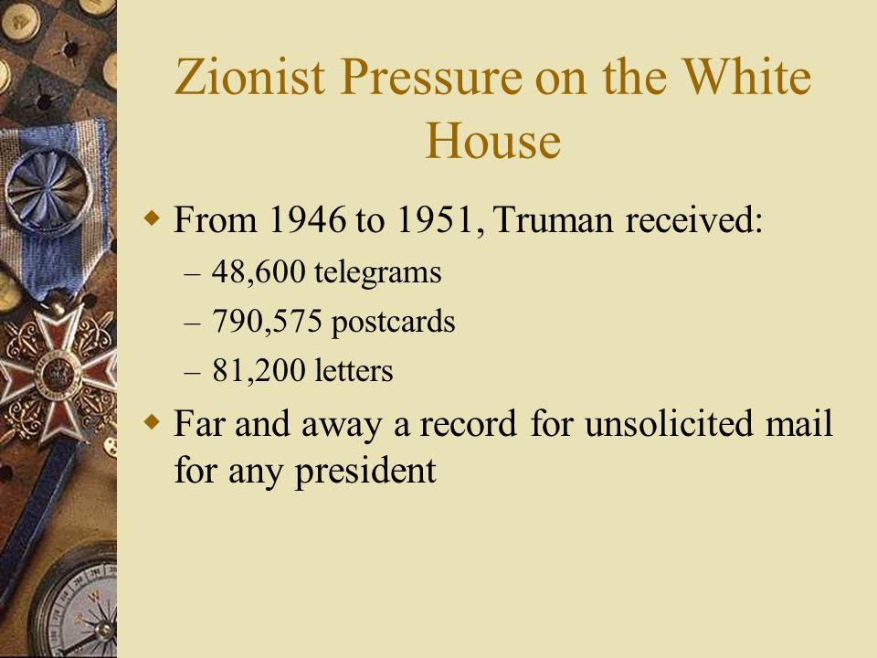Zionist Pressure on the White House From 1946 to 1951, Truman received: – 48,600 telegrams – 790,575 postcards – 81,200 letters Far and away a record for unsolicited mail for any president
