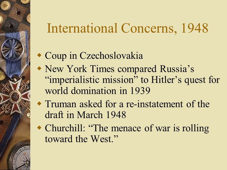 International Concerns, 1948 Coup in Czechoslovakia New York Times compared Russias imperialistic mission to Hitlers quest for world domination in 1939 Truman asked for a re-instatement of the draft in March 1948 Churchill: The menace of war is rolling toward the West.