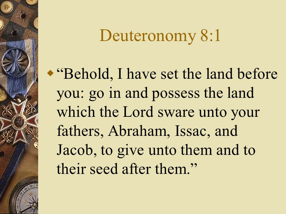 Deuteronomy 8:1 Behold, I have set the land before you: go in and possess the land which the Lord sware unto your fathers, Abraham, Issac, and Jacob, to give unto them and to their seed after them.