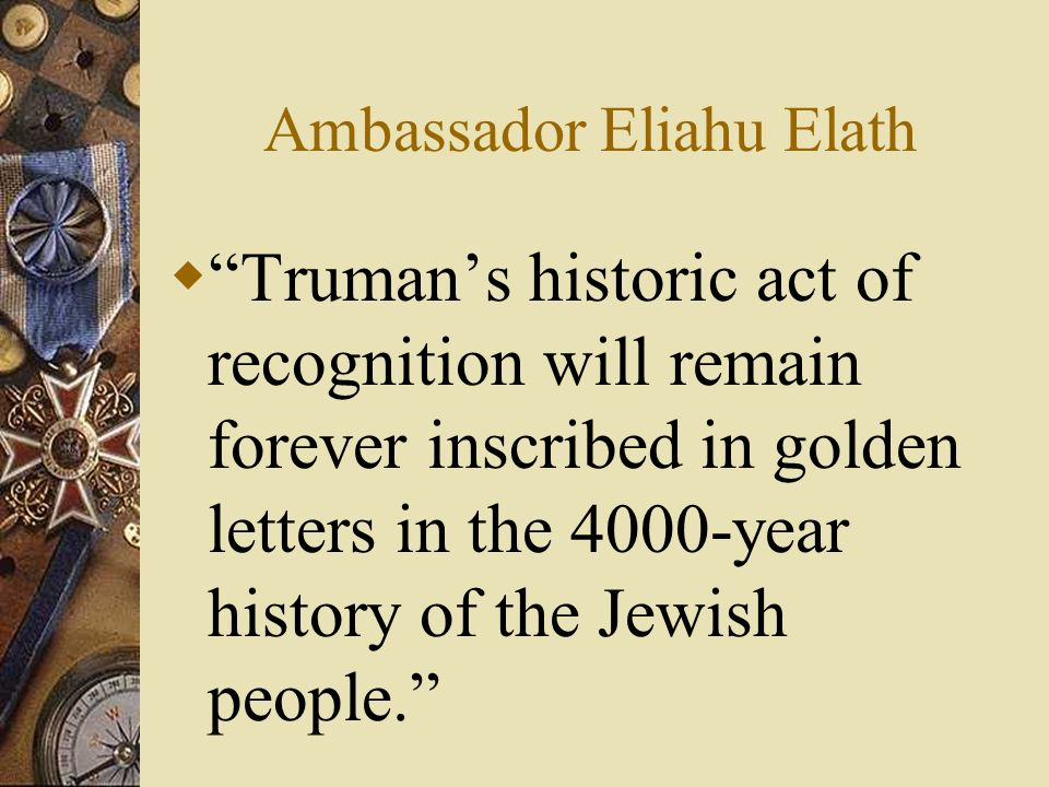 Ambassador Eliahu Elath Trumans historic act of recognition will remain forever inscribed in golden letters in the 4000-year history of the Jewish people.