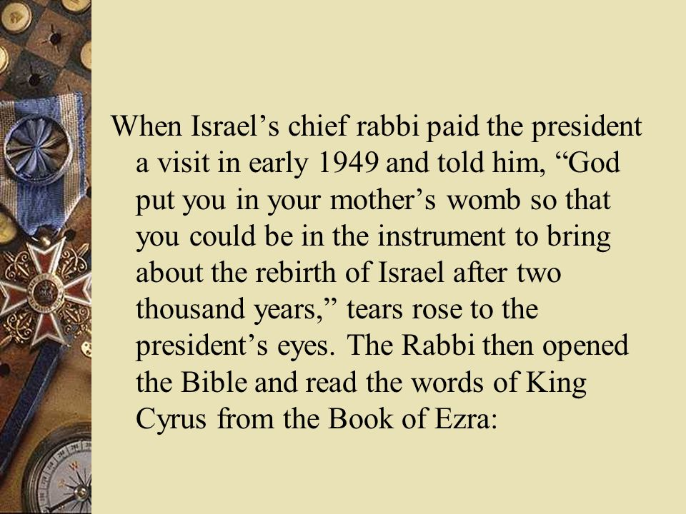 When Israels chief rabbi paid the president a visit in early 1949 and told him, God put you in your mothers womb so that you could be in the instrument to bring about the rebirth of Israel after two thousand years, tears rose to the presidents eyes.