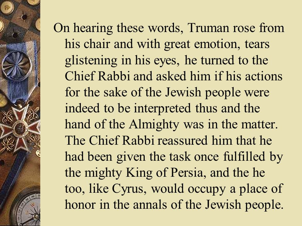 On hearing these words, Truman rose from his chair and with great emotion, tears glistening in his eyes, he turned to the Chief Rabbi and asked him if his actions for the sake of the Jewish people were indeed to be interpreted thus and the hand of the Almighty was in the matter.