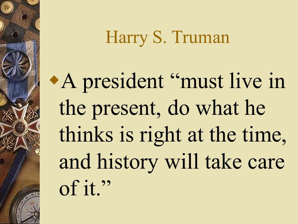 Harry S. Truman A president must live in the present, do what he thinks is right at the time, and history will take care of it.