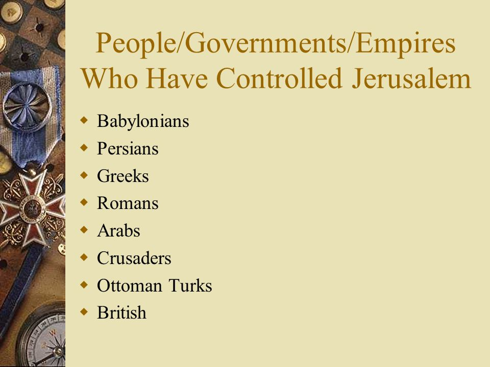 People/Governments/Empires Who Have Controlled Jerusalem Babylonians Persians Greeks Romans Arabs Crusaders Ottoman Turks British