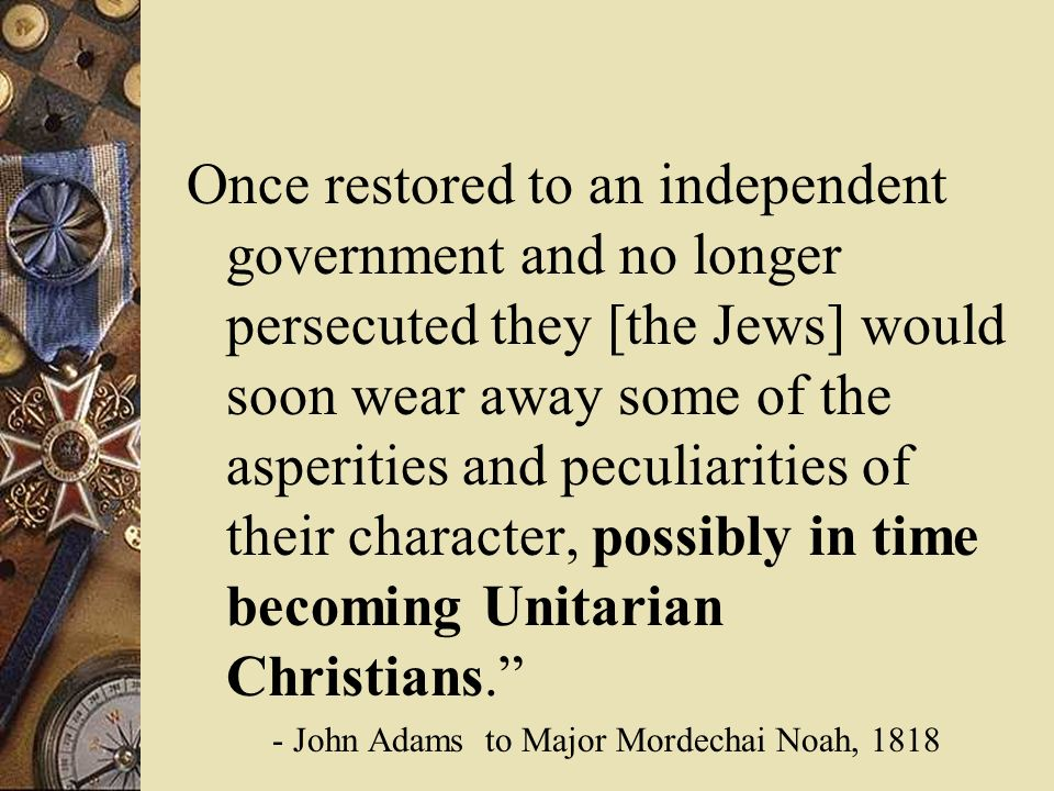 Once restored to an independent government and no longer persecuted they [the Jews] would soon wear away some of the asperities and peculiarities of their character, possibly in time becoming Unitarian Christians.