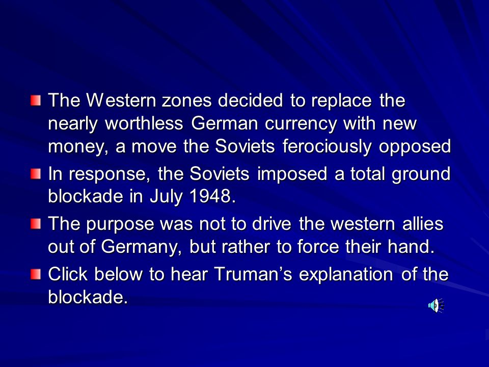 The Western zones decided to replace the nearly worthless German currency with new money, a move the Soviets ferociously opposed In response, the Soviets imposed a total ground blockade in July 1948.