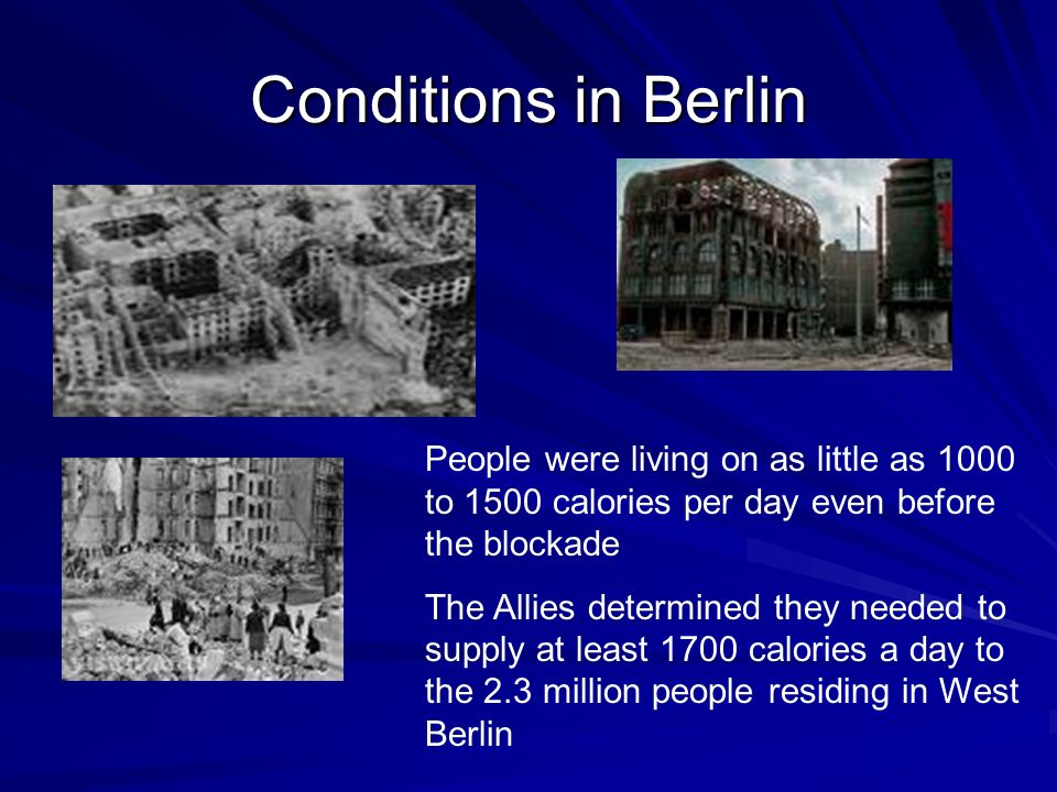 Conditions in Berlin People were living on as little as 1000 to 1500 calories per day even before the blockade The Allies determined they needed to supply at least 1700 calories a day to the 2.3 million people residing in West Berlin