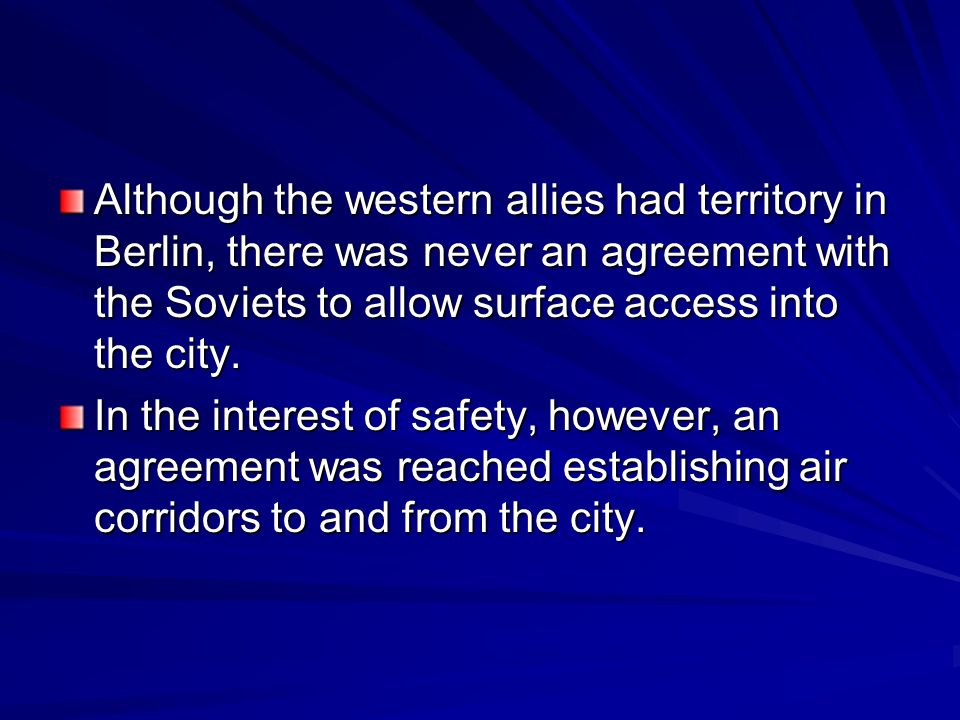 Although the western allies had territory in Berlin, there was never an agreement with the Soviets to allow surface access into the city.