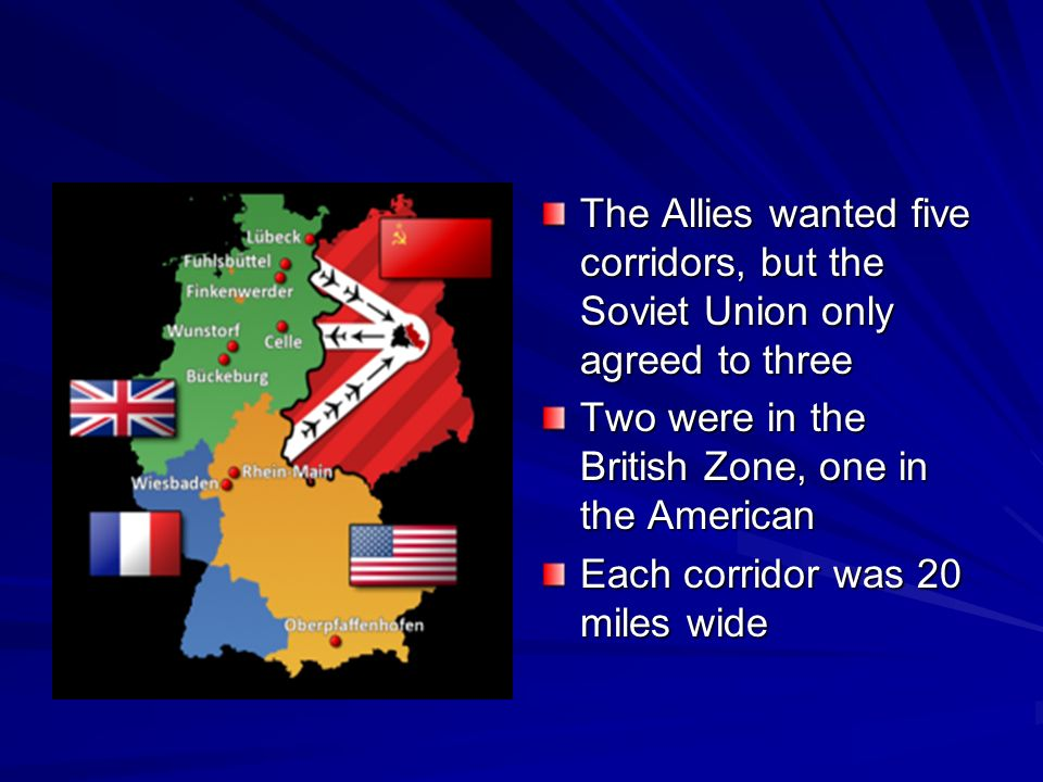 The Allies wanted five corridors, but the Soviet Union only agreed to three Two were in the British Zone, one in the American Each corridor was 20 miles wide