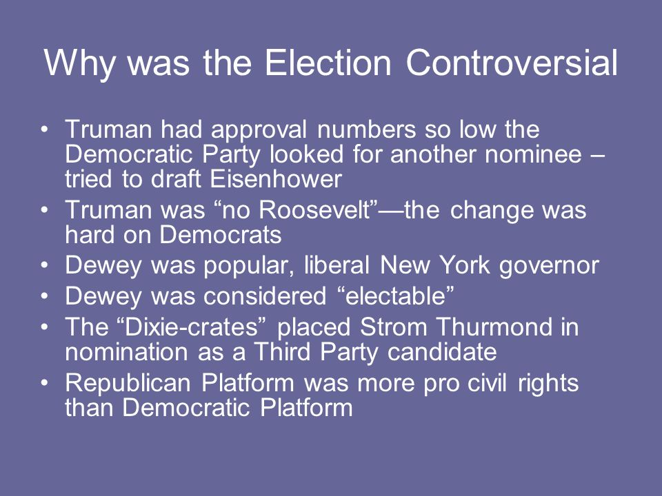 Why was the Election Controversial Truman had approval numbers so low the Democratic Party looked for another nominee – tried to draft Eisenhower Trum