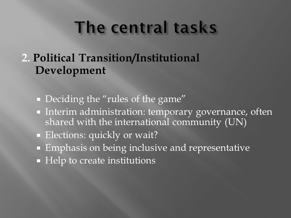 2. Political Transition/Institutional Development Deciding the rules of the game Interim administration: temporary governance, often shared with the i