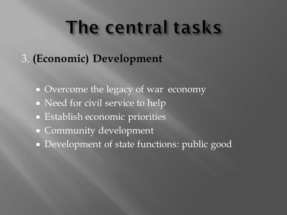 3. (Economic) Development Overcome the legacy of war economy Need for civil service to help Establish economic priorities Community development Develo