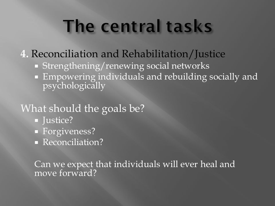 4. Reconciliation and Rehabilitation/Justice Strengthening/renewing social networks Empowering individuals and rebuilding socially and psychologically