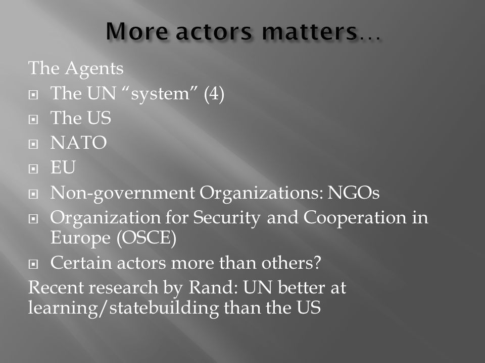 The Agents The UN system (4) The US NATO EU Non-government Organizations: NGOs Organization for Security and Cooperation in Europe (OSCE) Certain acto