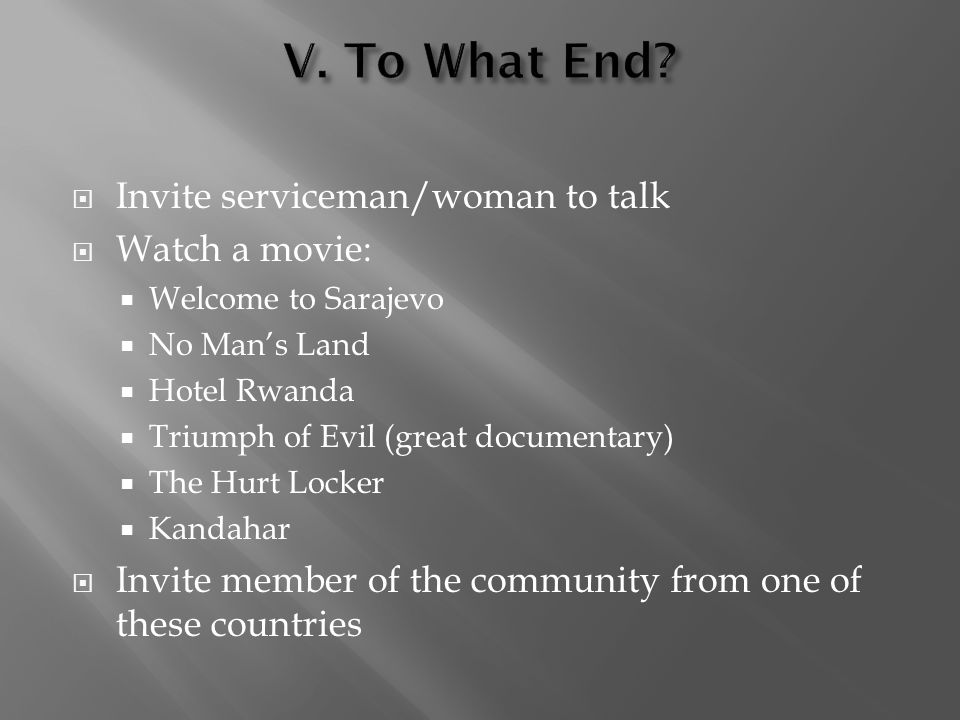 Invite serviceman/woman to talk Watch a movie: Welcome to Sarajevo No Mans Land Hotel Rwanda Triumph of Evil (great documentary) The Hurt Locker Kanda