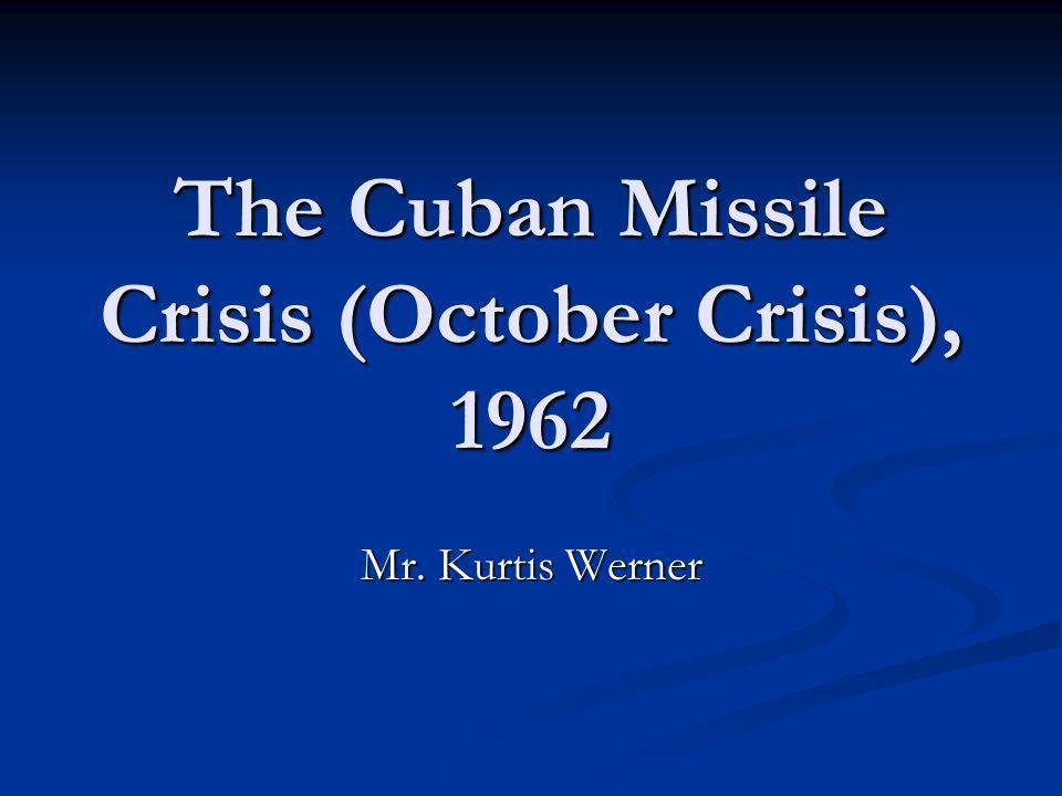 The Cuban Missile Crisis (October Crisis), 1962 Mr. Kurtis Werner