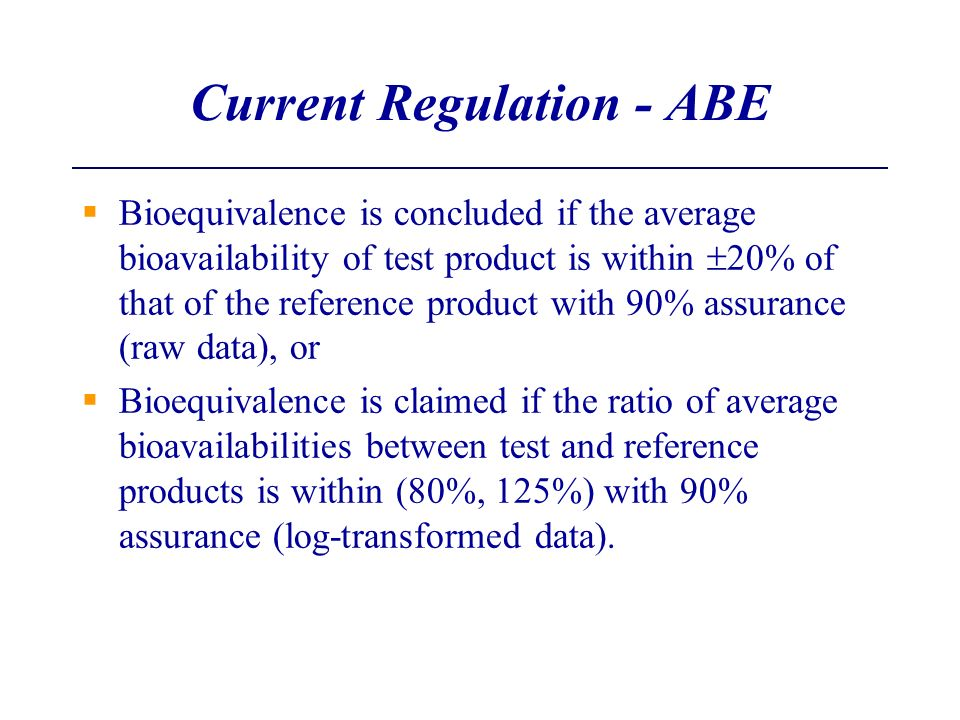 Current Regulation - ABE Bioequivalence is concluded if the average bioavailability of test product is within 20% of that of the reference product wit