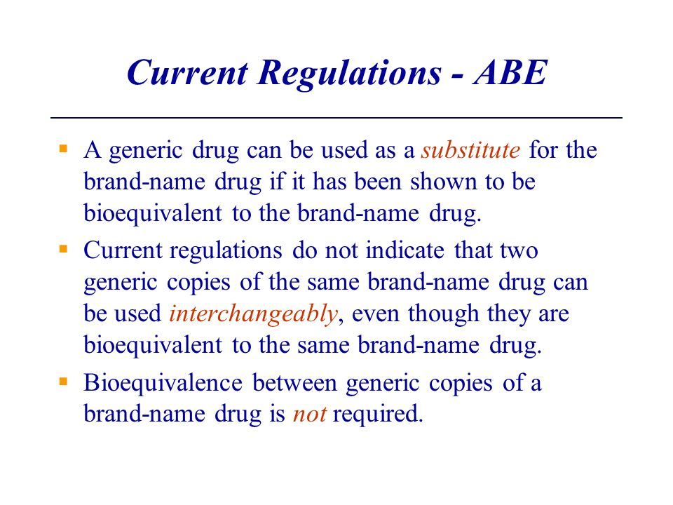Current Regulations - ABE A generic drug can be used as a substitute for the brand-name drug if it has been shown to be bioequivalent to the brand-nam