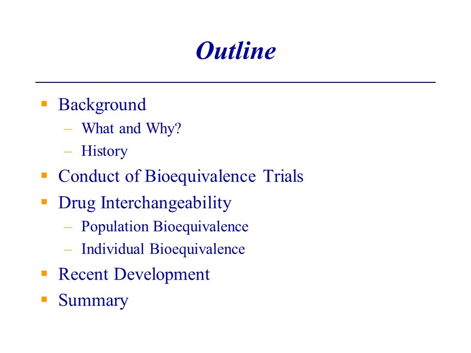 Background –What and Why? –History Conduct of Bioequivalence Trials Drug Interchangeability –Population Bioequivalence –Individual Bioequivalence Rece
