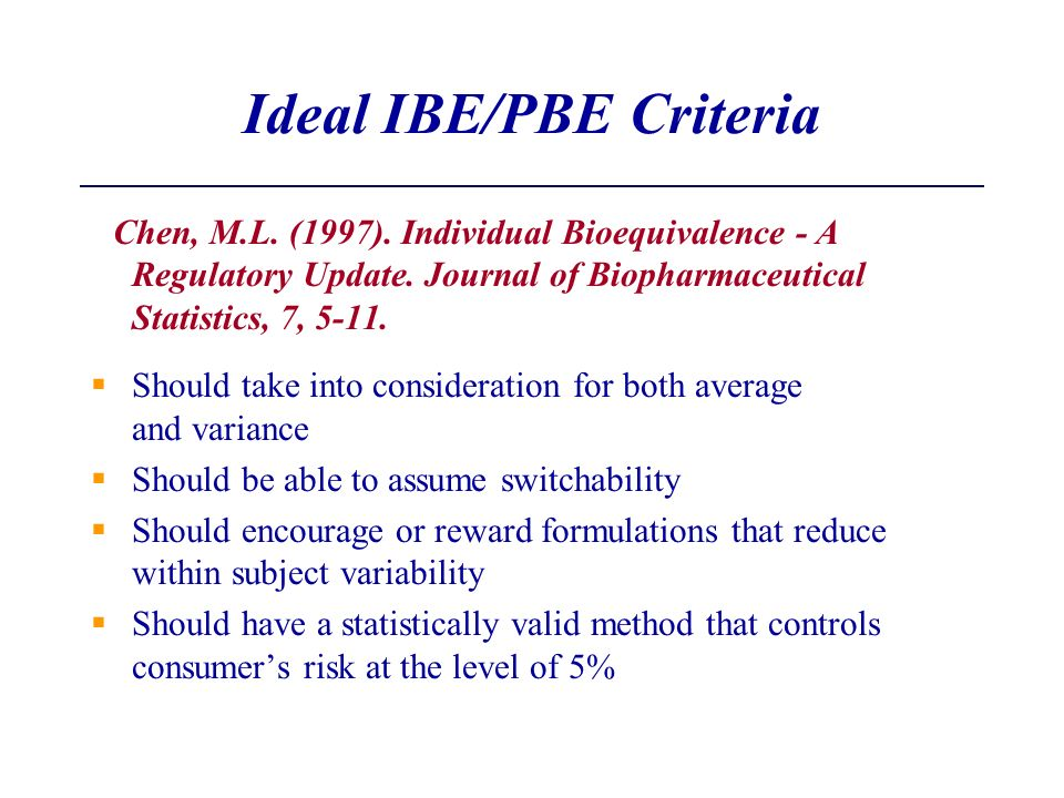 Ideal IBE/PBE Criteria Chen, M.L. (1997). Individual Bioequivalence - A Regulatory Update. Journal of Biopharmaceutical Statistics, 7, 5-11. Should ta
