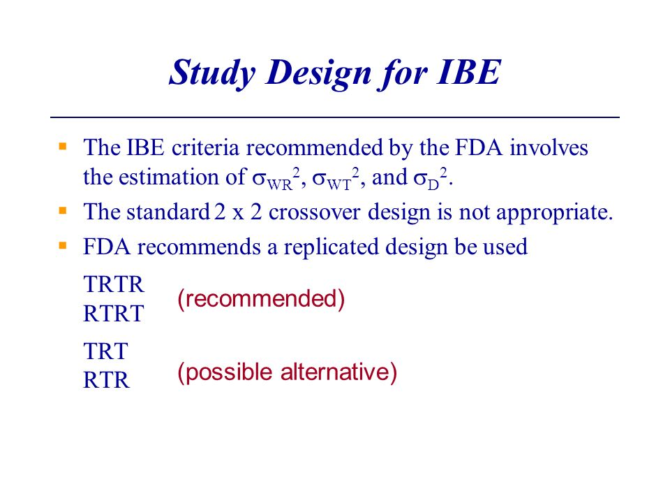 Study Design for IBE The IBE criteria recommended by the FDA involves the estimation of WR 2, WT 2, and D 2. The standard 2 x 2 crossover design is no