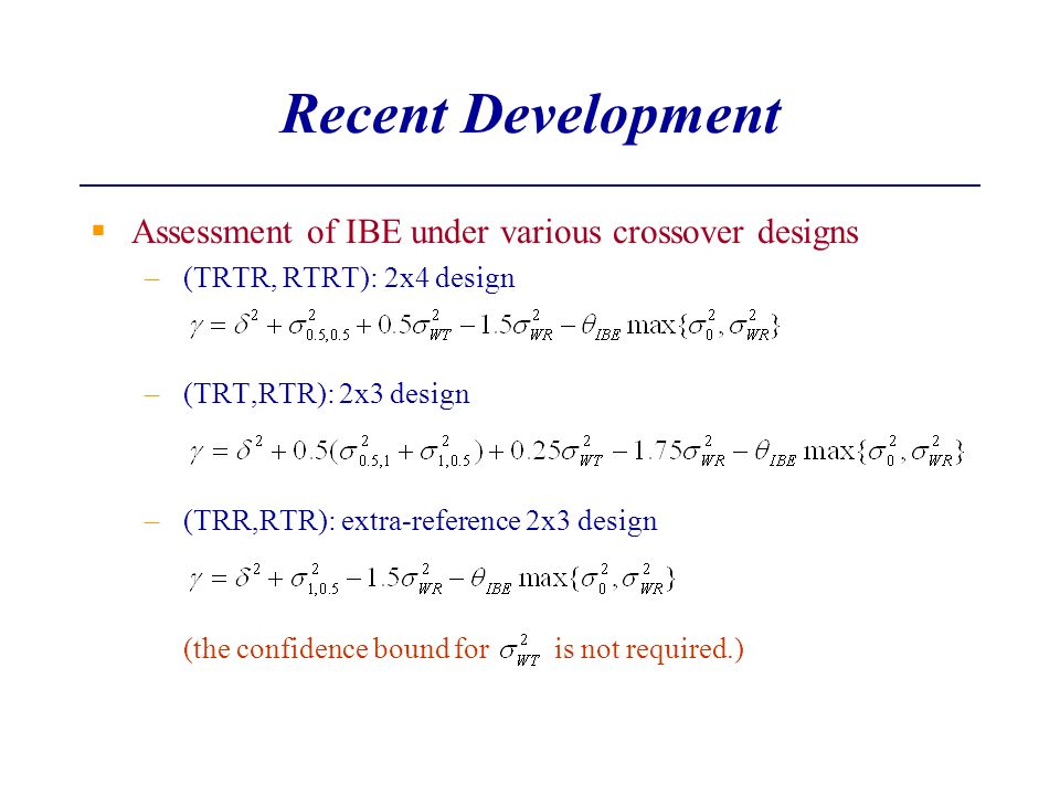 Recent Development Assessment of IBE under various crossover designs –(TRTR, RTRT): 2x4 design –(TRT,RTR): 2x3 design –(TRR,RTR): extra-reference 2x3