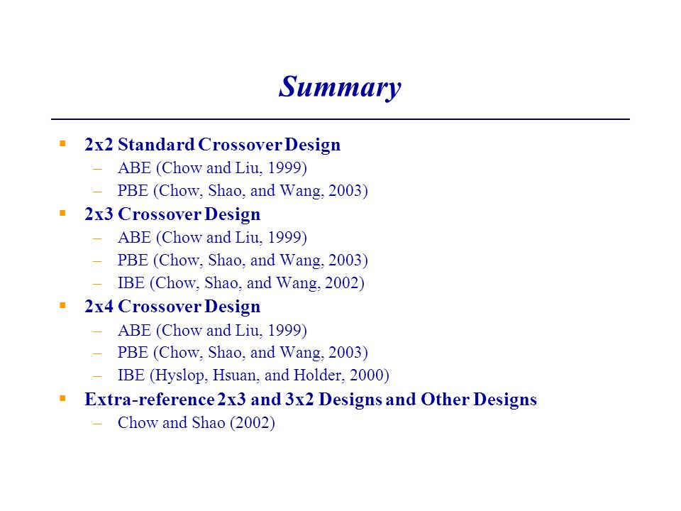 Summary 2x2 Standard Crossover Design –ABE (Chow and Liu, 1999) –PBE (Chow, Shao, and Wang, 2003) 2x3 Crossover Design –ABE (Chow and Liu, 1999) –PBE